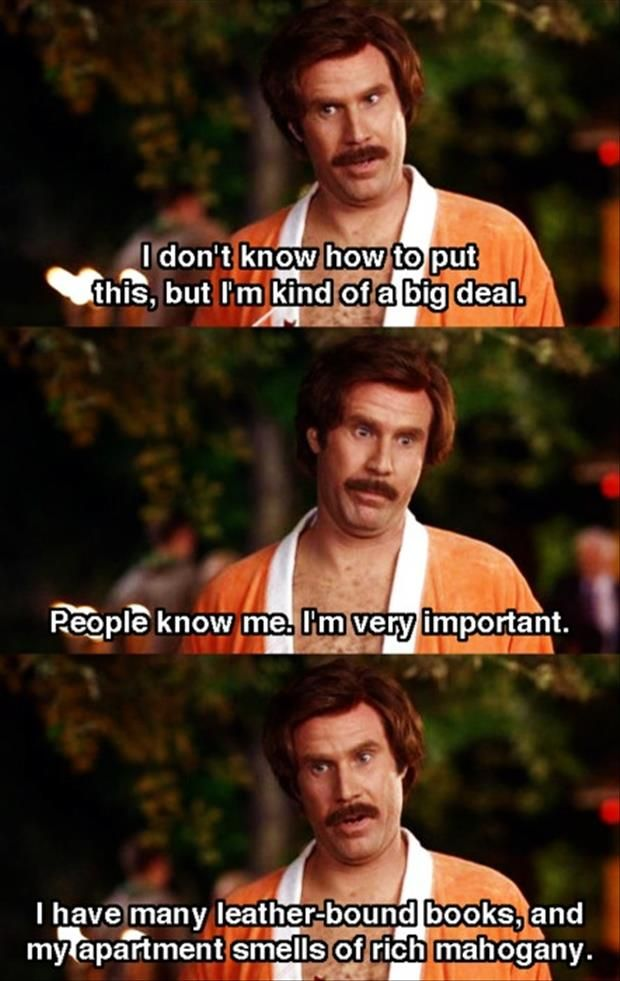 "Ron Burgundy - ""Anchorman"" with Will Ferrell.  I pretty much love all Will Ferrell`s movies."