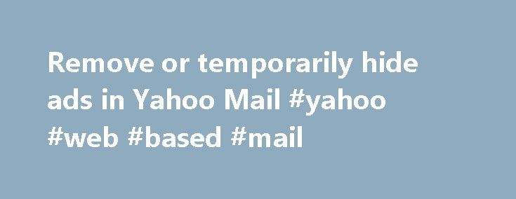 Remove or temporarily hide ads in Yahoo Mail #yahoo #web #based #mail http://cars.nef2.com/remove-or-temporarily-hide-ads-in-yahoo-mail-yahoo-web-based-mail/  Remove or temporarily hide ads in Yahoo Mail Yahoo Mail is a free service made possible by marketing ads that can be temporarily removed by hiding them. Permanently remove ads by purchasing Ad Free Mail or Yahoo Mail Pro on mobile. This premium service is available for purchase from the desktop version of Yahoo Mail or as in app…