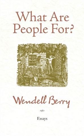 wendell berry what are people for essay What are people for : essays —berry, wendell, 1934-book 2010 essays on nate shaw, harry caudill, edward abbey, wallace stegner, diversity.
