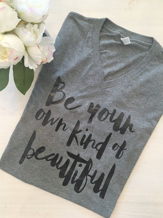Be Your Own Kind Of Beautiful, Inspirational T-Shirt, V-Neck, Unique,  Self Confidence, Anti-bully, trendy, graphic shirt, gray shirt,