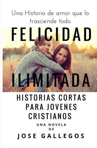 Felicidad Ilimitada: Historias Cortas Para Jovenes Cristianos (Libros Para Jovenes Cristianos) (Volu