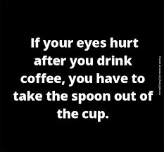 If your eyes hurt after you drink coffee, you have to take the spoon out of the cup. #coffeegenius