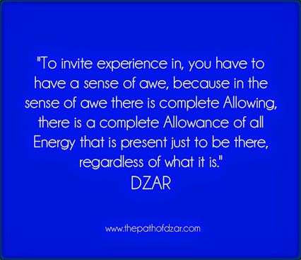 """To invite experience in, you have to have a sense of awe, because in the sense of awe there is complete Allowing, there is a complete Allowance of all Energy that is present just to be there, regardless of what it is."" DZAR  #freedom #thepathofdzar #joy #wisdom #awe  http://www.thepathofdzar.com"