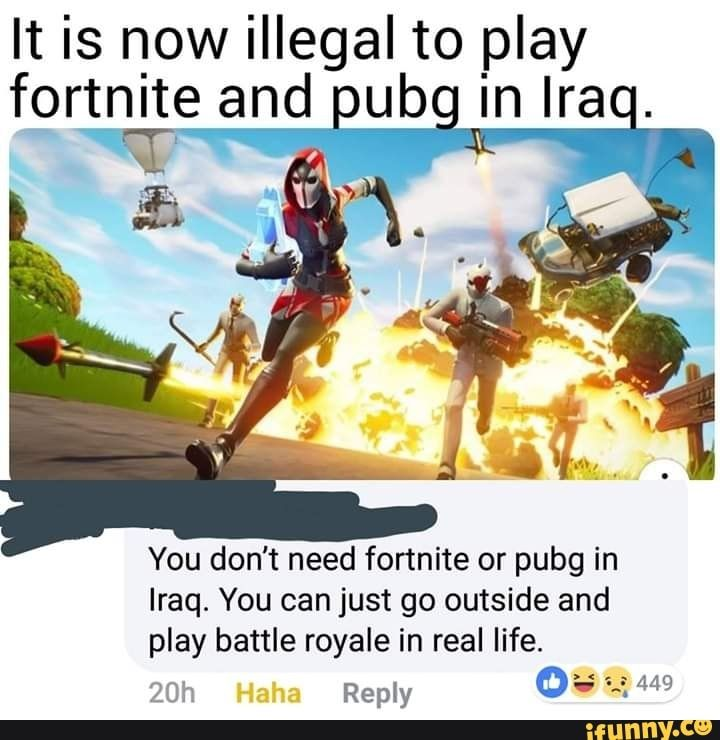 It Is Now Illegal To Play Fort Nite And You Don T Need Fortnite Or Pubg In Iraq You Can Just Go Outside And Ifunny Funny Gaming Memes Funny Memes