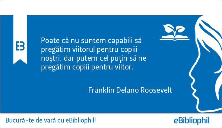 """""""Poate că nu suntem capabili să pregătim viitorul pentru copiii noştri, dar putem cel puţin să ne pregătim copiii pentru viitor."""" Franklin Delano Roosevelt"""