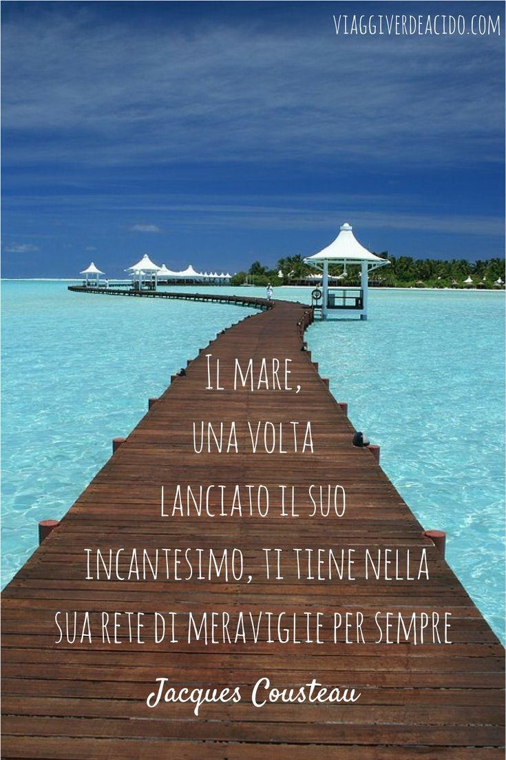 Il mare, una volta lanciato il suo incantesimo, ti tiene nella sua rete di meraviglie per sempre.  Jacques Cousteau