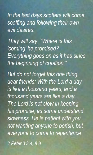 Knowing this first, that there shall come in the last days scoffers, walking after their own lusts, and saying, where is the promise of His coming?  for since the fathers fell asleep, all things continue as they were from the beginning of creation.-2 Pet.3:3-4 KJV