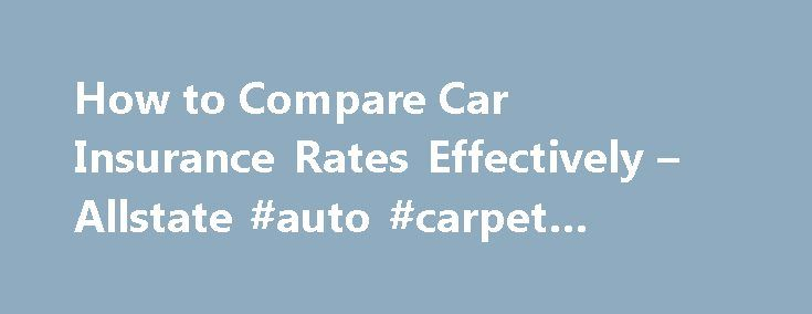 How to Compare Car Insurance Rates Effectively – Allstate #auto #carpet #replacement http://auto.nef2.com/how-to-compare-car-insurance-rates-effectively-allstate-auto-carpet-replacement/  #auto insurance quotes comparison # How to Compare Car Insurance Rates Effectively Published: September 2012 You would never think to buy a car without doing a little cost comparison of car insurance rates to see how much money you could save. So why would you ever sign up for an auto insurance plan without…