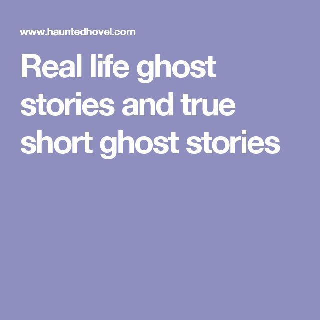 Real life ghost stories and true short ghost stories