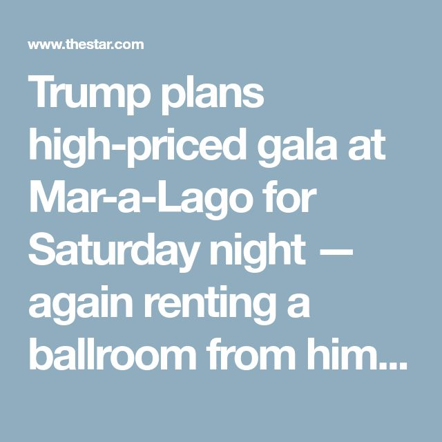 Trump plans high-priced gala at Mar-a-Lago for Saturday night — again renting a ballroom from himself | Toronto Star