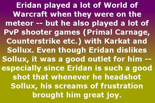 Eridan played a lot of World of Warcraft when they were on the meteor — but he also played a lot of PvP shooter games (Primal Carnage, Counterstrike etc.) with Karkat and Sollux. Even though Eridan dislikes Sollux, it was a good outlet for him — especially since Eridan is such a good shot that whenever he headshot Sollux, his screams of frustration brought him great joy. Suggested by lio-plural-don