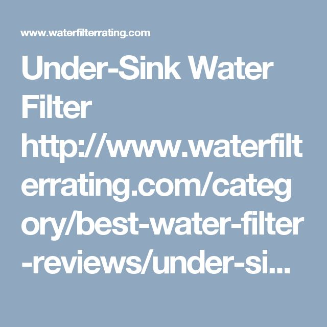 Under-Sink Water Filter http://www.waterfilterrating.com/category/best-water-filter-reviews/under-sink-water-filter/