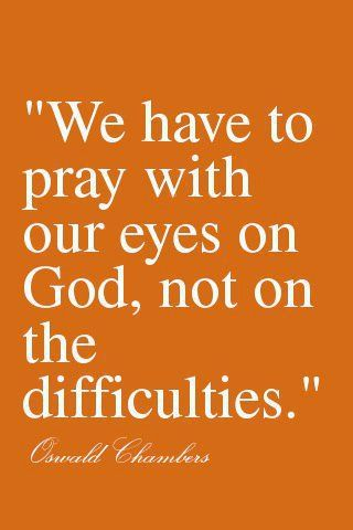 Amen.  Oswald Chambers on prayer.  Eyes on God - not difficulties.