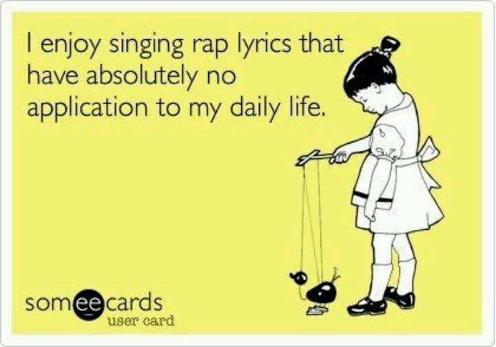 I enjoy singing rap lyrics - All the time