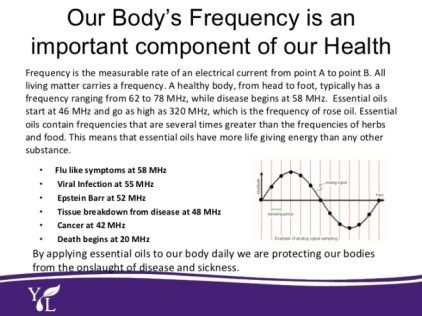 Frequency is defined as a measurable rate of electrical energy that's constant between any two points. Essential oils are measured in Megahertz frequencies.