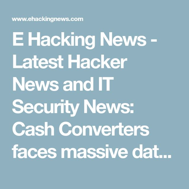 E Hacking News - Latest Hacker News and IT Security News: Cash Converters faces massive data breach