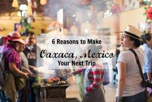 6 Reasons to Make Oaxaca, Mexico Your Next Trip