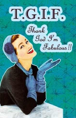 #TGIF-OMG I can't stop laughing... Thank God I'm Fabulous!