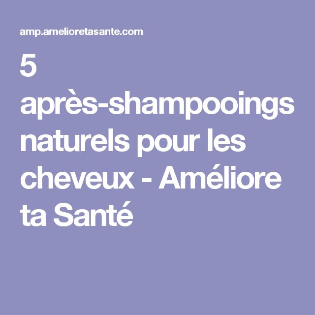 5 après-shampooings naturels pour les cheveux - Améliore ta Santé