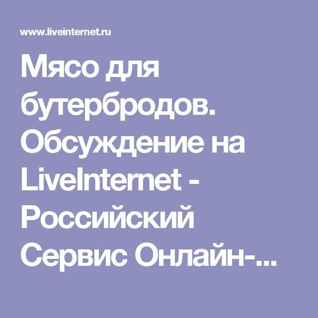 Мясо для бутербродов. Обсуждение на LiveInternet - Российский Сервис Онлайн-Дневников