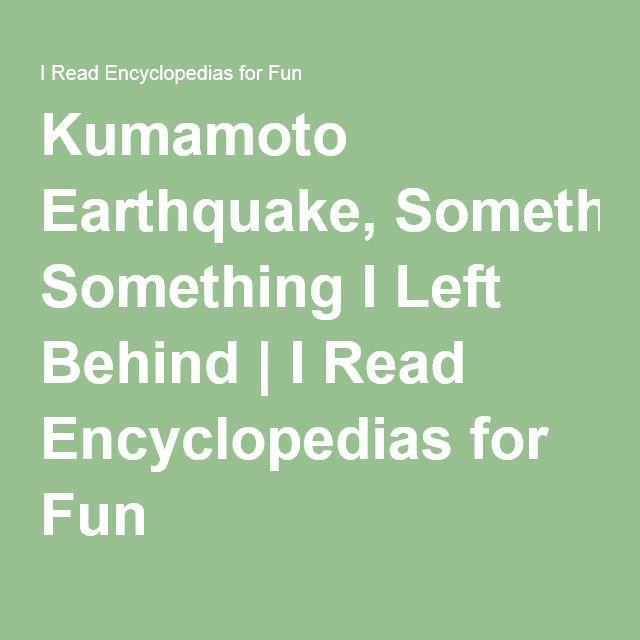 Kumamoto Earthquake, Something I Left Behind | I Read Encyclopedias for Fun