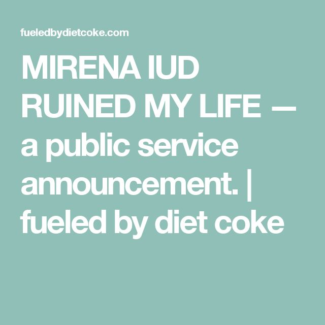 MIRENA IUD RUINED MY LIFE — a public service announcement. | fueled by diet coke