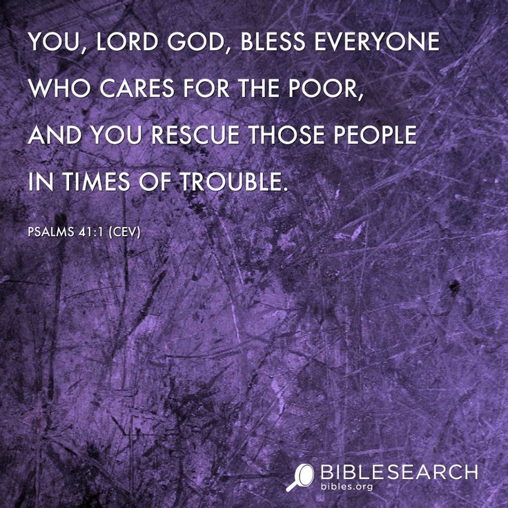 You, LORD God, bless everyone who cares for the poor, and you rescue those people in times of trouble.  Psalms 41:1 [CEV]  http://bibles.org/CEV/Ps/41/1