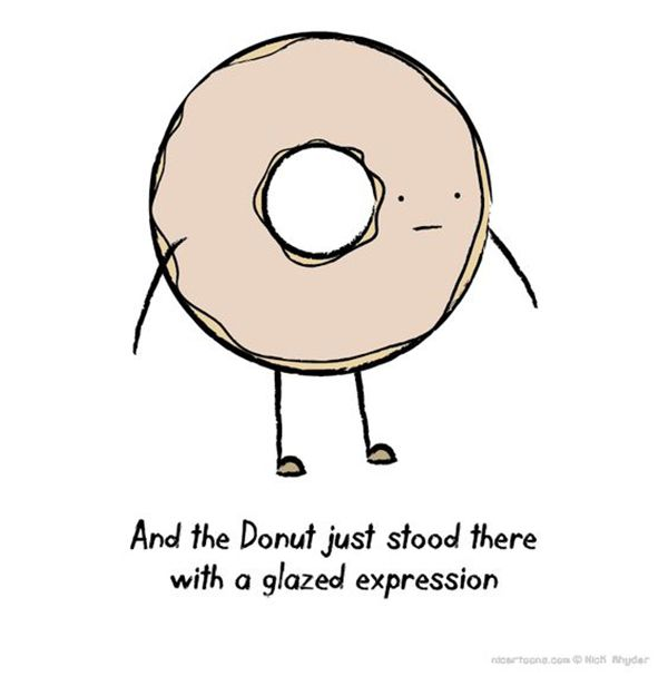 Donut pretend that you didn't laugh.