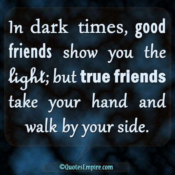 In Dark Times Good Friends Show You The Light But True Take Your