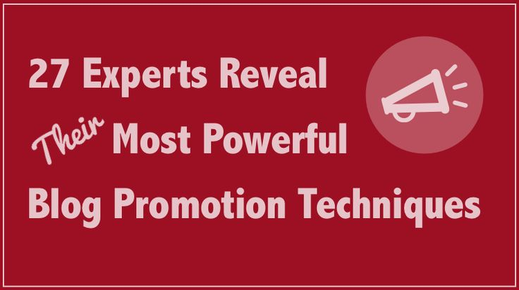 27 Experts Reveal Their Most Powerful Blog Promotion Techniques
