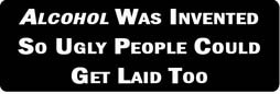 ALCOHOL WAS INVENTED SO UGLY PEOPLE COULD GET LAID TOO Motorcycle Helmet Sticker - www.ironhorsehelmets.com