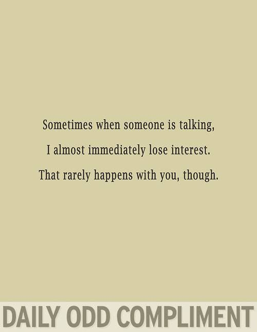 Daily Odd Compliment, when people are talking I lose interest, but that rarely happens with you
