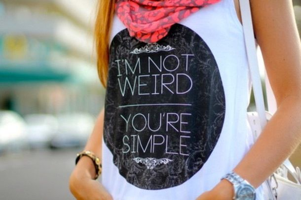 "The "" I'm Not Weird You're Simple"" Is Adorable And Right For Some Girls Who Just Aren't Plain But Unique !"