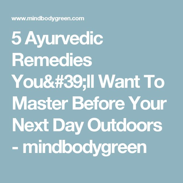5 Ayurvedic Remedies You'll Want To Master Before Your Next Day Outdoors - mindbodygreen