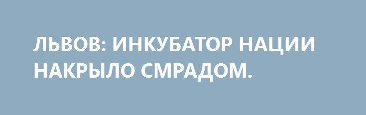ЛЬВОВ: ИНКУБАТОР НАЦИИ НАКРЫЛО СМРАДОМ. http://rusdozor.ru/2016/05/31/lvov-inkubator-nacii-nakrylo-smradom/  В колыбели украинской нации горит мусорная свалка. Черный дым поднимается к горизонту, а затем накрывает «мисто Лева». К традиционному запаху канализации примешивается терпкий запах бытовых отходов. Остро чувствуется нотка пластика, которая раскрывает запах, придавая элементам гниения, тления и, конечно же, ...