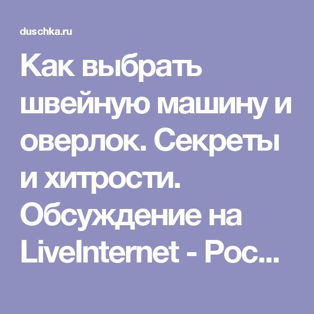 Как выбрать швейную машину и оверлок. Секреты и хитрости. Обсуждение на LiveInternet - Российский Сервис Онлайн-Дневников