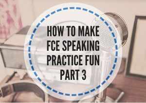How to make FCE speaking practice fun: Part 3