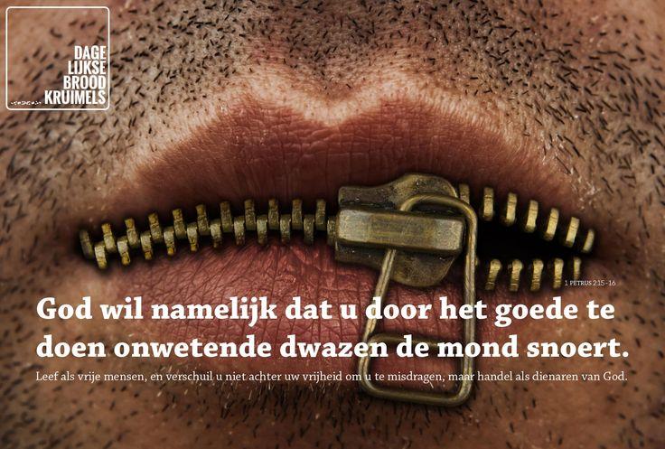 God wil namelijk dat u door het goede te doen onwetende dwazen de mond snoert. Leef als vrije mensen, en verschuil u niet achter uw vrijheid om u te misdragen, maar handel als dienaren van God. 1 Petrus 2:15-16  #God, #Mond  http://www.dagelijksebroodkruimels.nl/1-petrus-2-15-16/