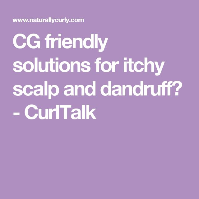 CG friendly solutions for itchy scalp and dandruff? - CurlTalk