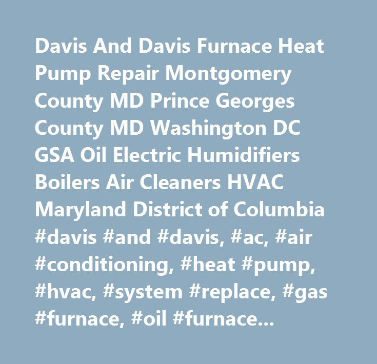 Davis And Davis Furnace Heat Pump Repair Montgomery County MD Prince Georges County MD Washington DC GSA Oil Electric Humidifiers Boilers Air Cleaners HVAC Maryland District of Columbia #davis #and #davis, #ac, #air #conditioning, #heat #pump, #hvac, #system #replace, #gas #furnace, #oil #furnace, #air #cleaners, #commercial, #residential, #repair, #maintenance #contract, #new, #replacement, #system, #installation, #maintenance #contract, #air #cleaners, #montgomery #county, #prince #geroge…