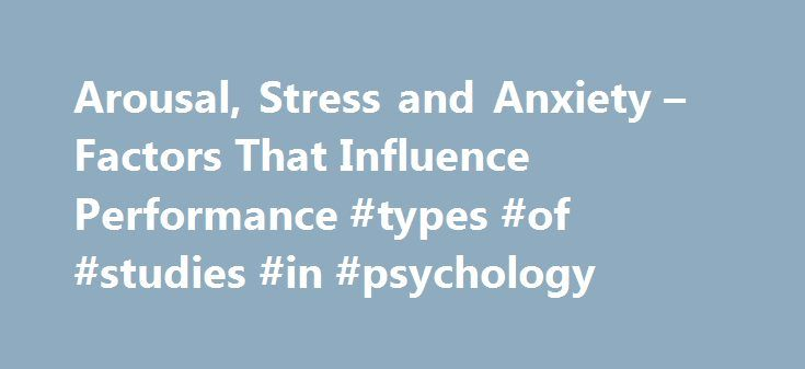 Arousal, Stress and Anxiety – Factors That Influence Performance #types #of #studies #in #psychology http://england.nef2.com/arousal-stress-and-anxiety-factors-that-influence-performance-types-of-studies-in-psychology/  # Arousal, Stress Anxiety Arousal is general physical and psychological activity. Anxiety is a negative emotional state with feelings of worry, nervousness and apprehension that is associated with the activation of the body. Stress is an imbalance between that demands that…