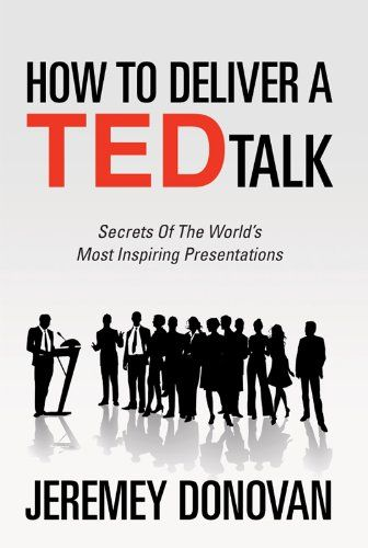 How To Deliver A TED Talk: Secrets Of The World`s Most Inspiring Presentations