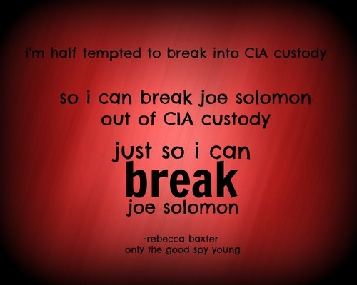 """""""I'm half tempted to break into CIA custody so I can break Joe Solomon out of CIA custody just so I can break Joe Solomon."""" -Bex Baxter, Only The Good Spy Young- love this part I was laughing! :)"""