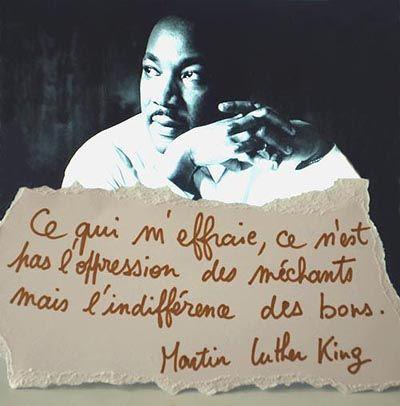 Martin Luther king : ce qui m'effraie ce n'est pas l'oppression des méchants mais l'indifférence des bons.