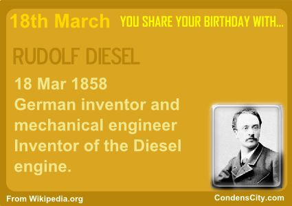 RUDOLF DIESEL 18 Mar 1858 German inventor and mechanical engineer Inventor of the Diesel engine. http://en.wikipedia.org/wiki/Rudolf_Diesel