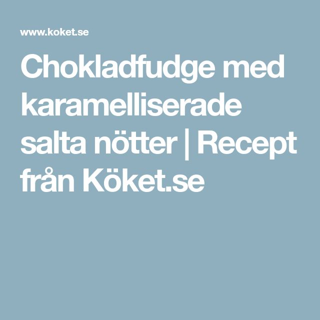 Chokladfudge med karamelliserade salta nötter   Recept från Köket.se