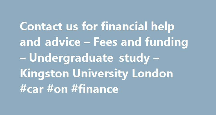 Contact us for financial help and advice – Fees and funding – Undergraduate study – Kingston University London #car #on #finance http://finances.remmont.com/contact-us-for-financial-help-and-advice-fees-and-funding-undergraduate-study-kingston-university-london-car-on-finance/  #finance help # Contact us for financial help and advice The Student Life Centre has money advisers on hand who can give advice and guidance on living on a budget, student finance queries, banking, dealing with debt…