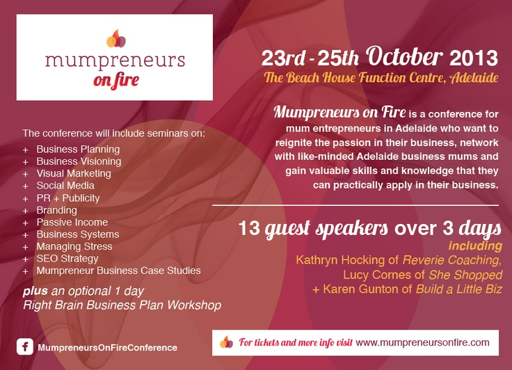 I am very excited to be a part of this amazing conference!    Mumpreneurs on Fire Conference is being held 23 - 25 October at The Beach House Function Centre in Adelaide. I highly recommend and encourage business owners, or those thinking about starting their own business, to attend.     Wonderfully organised by Kathryn Hocking of Reverie Coaching, it is going to be a huge event not to be missed.