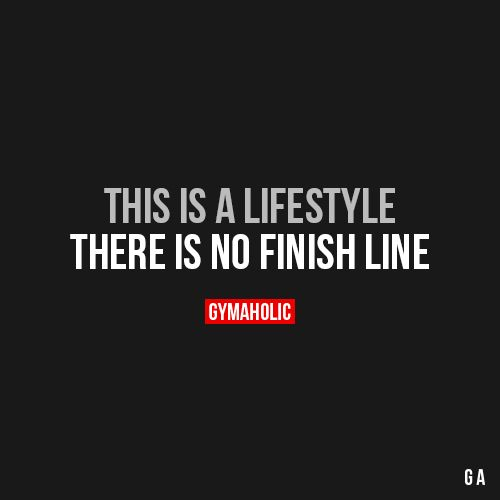 This Is A Lifestyle  There is no finish line.  https://www.gymaholic.co