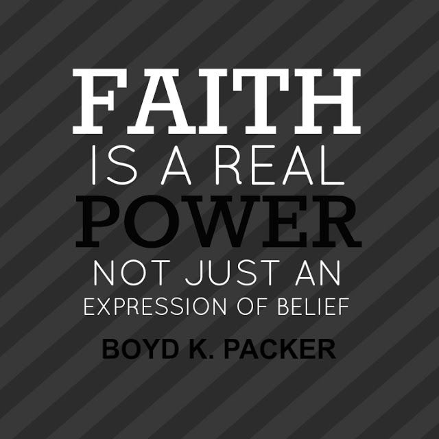 """""""Faith is a real power, not just an expression of belief."""" --Boyd K. Packer General Conference April 2013"""